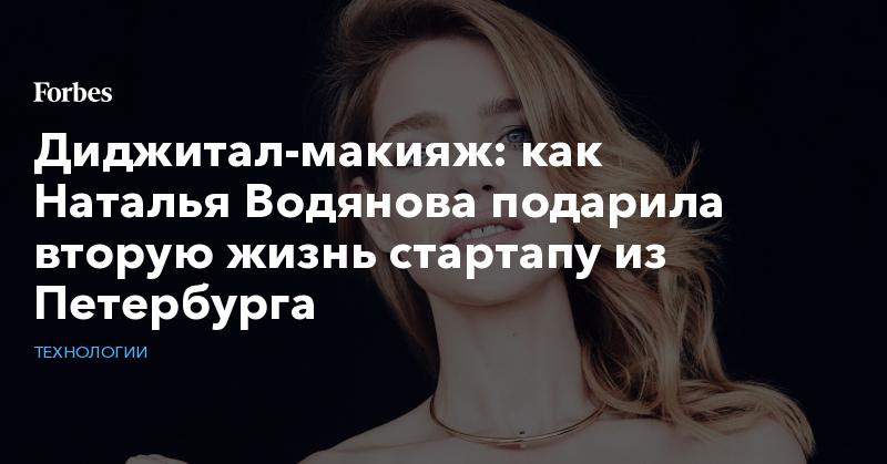 Диджитал-макияж: как Наталья Водянова подарила вторую жизнь стартапу из Петербурга   Технологии   Forbes.ru