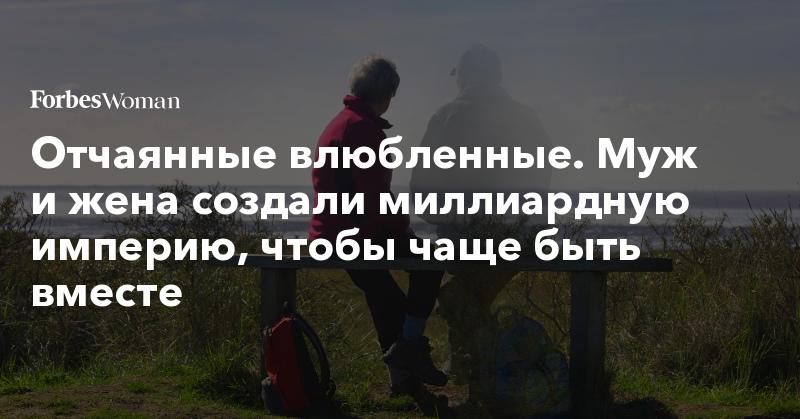 Отчаянные влюбленные. Муж и жена создали миллиардную империю, чтобы чаще быть вместе | Forbes Woman | Forbes.ru