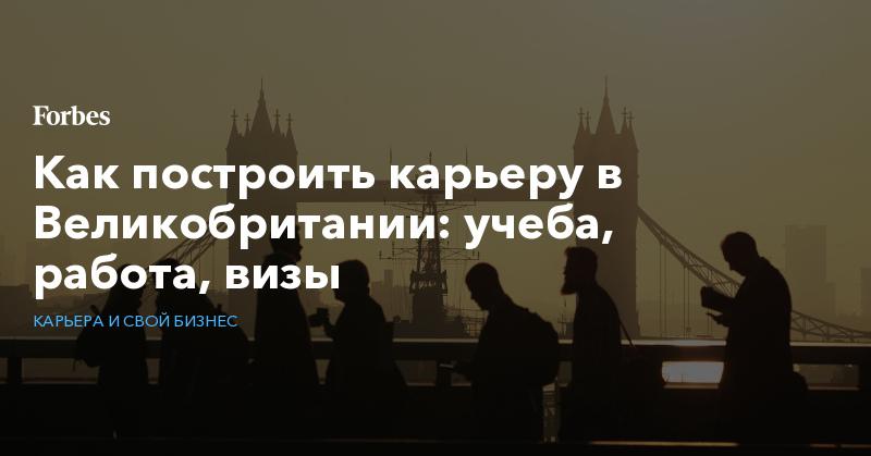 Как построить карьеру в Великобритании: учеба, работа, визы   Карьера и свой бизнес   Forbes.ru