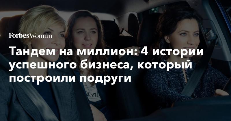 Тандем на миллион: 4 истории успешного бизнеса, который построили подруги | Forbes Woman | Forbes.ru