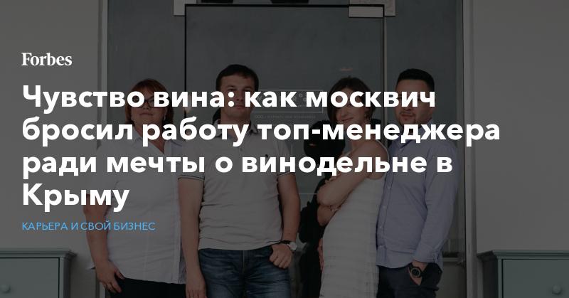 Чувство вина: как москвич бросил работу топ-менеджера ради мечты о винодельне в Крыму   Карьера и свой бизнес   Forbes.ru