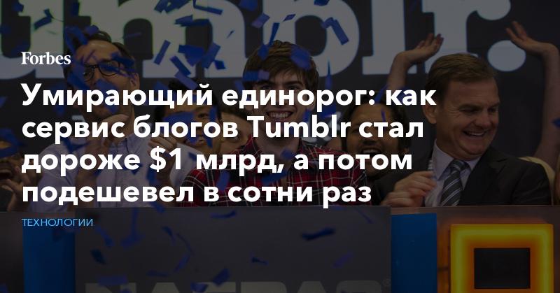 Умирающий единорог: как сервис блогов Tumblr стал дороже $1 млрд, а потом подешевел в сотни раз   Технологии   Forbes.ru