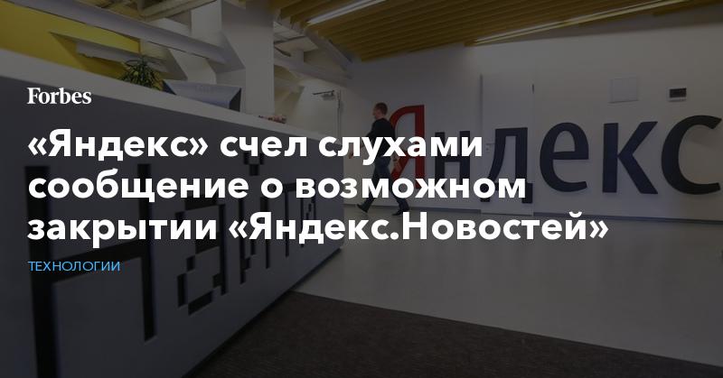 «Яндекс» счел слухами сообщение о возможном закрытии «Яндекс.Новостей»   Технологии   Forbes.ru