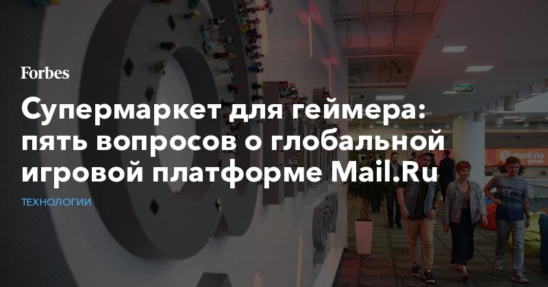 Супермаркет для геймера: пять вопросов о глобальной игровой платформе Mail.Ru | Технологии | Forbes.ru