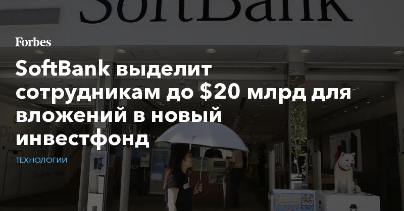 SoftBank выделит сотрудникам до $20 млрд для вложений в новый инвестфонд   Технологии   Forbes.ru