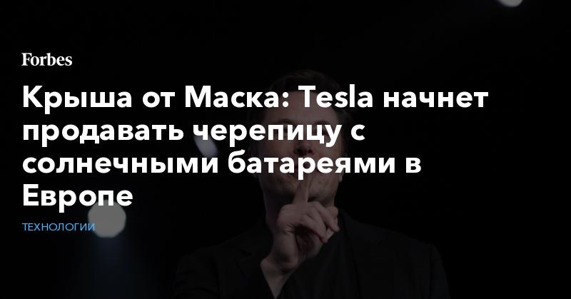 Крыша от Маска: Tesla начнет продавать черепицу с солнечными батареями в Европе   Технологии   Forbes.ru