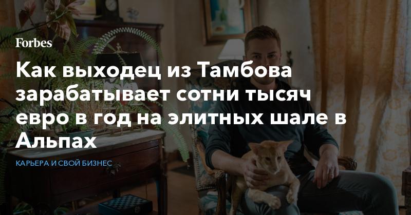 Как выходец из Тамбова зарабатывает сотни тысяч евро в год на элитных шале в Альпах   Карьера и свой бизнес   Forbes.ru