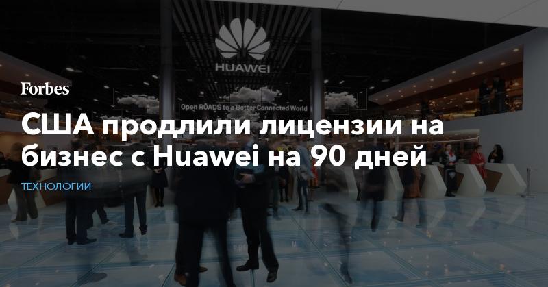 США продлили лицензии на бизнес с Huawei на 90 дней   Технологии   Forbes.ru