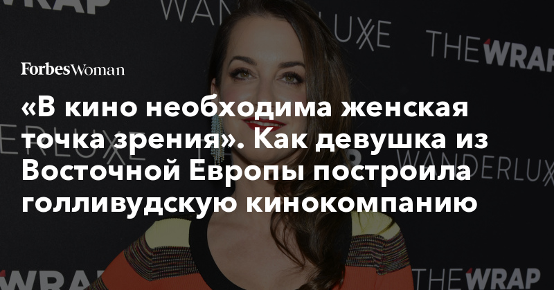 «В кино необходима женская точка зрения». Как девушка из Восточной Европы построила голливудскую кинокомпанию | Forbes Woman | Forbes.ru