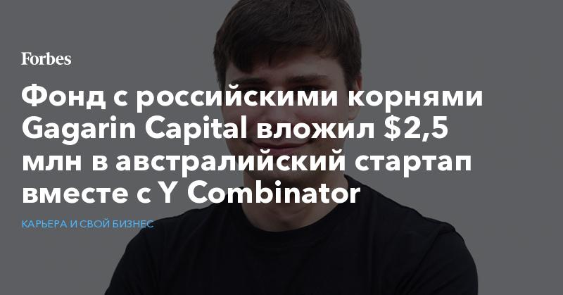 Фонд с российскими корнями Gagarin Capital вложил $2,5 млн в австралийский стартап вместе с Y Combinator   Карьера и свой бизнес   Forbes.ru