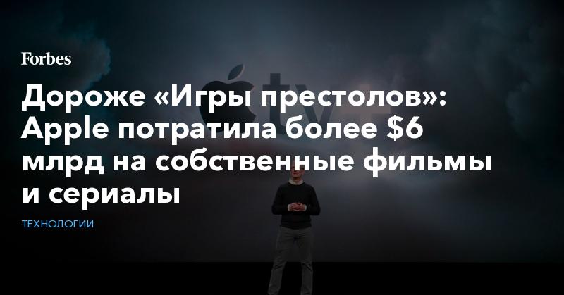 Дороже «Игры престолов»: Apple потратила более $6 млрд на собственные фильмы и сериалы | Технологии | Forbes.ru