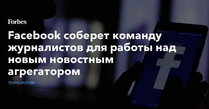 Facebook соберет команду журналистов для работы над новым новостным агрегатором   Технологии   Forbes.ru