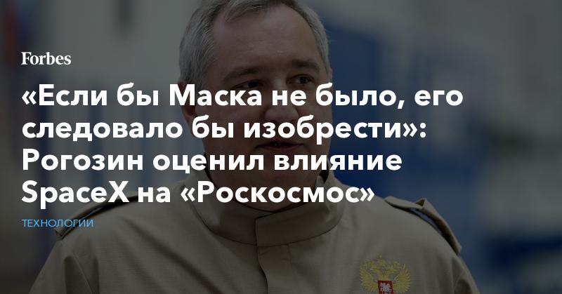 «Если бы Маска не было, его следовало бы изобрести»: Рогозин оценил влияние SpaceX на «Роскосмос» | Технологии | Forbes.ru