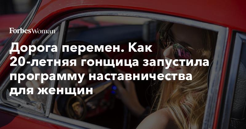 Дорога перемен. Как 20-летняя гонщица запустила программу наставничества для женщин | Forbes Woman | Forbes.ru