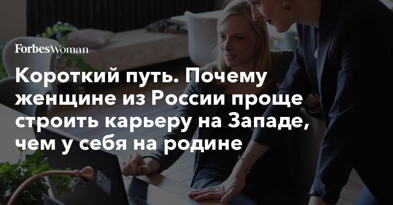 Короткий путь. Почему женщине из России проще строить карьеру на Западе, чем у себя на родине