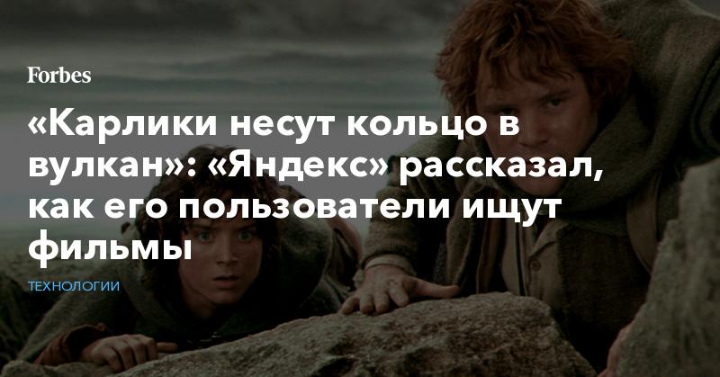 «Карлики несут кольцо в вулкан»: «Яндекс» рассказал, как его пользователи ищут фильмы   Технологии   Forbes.ru