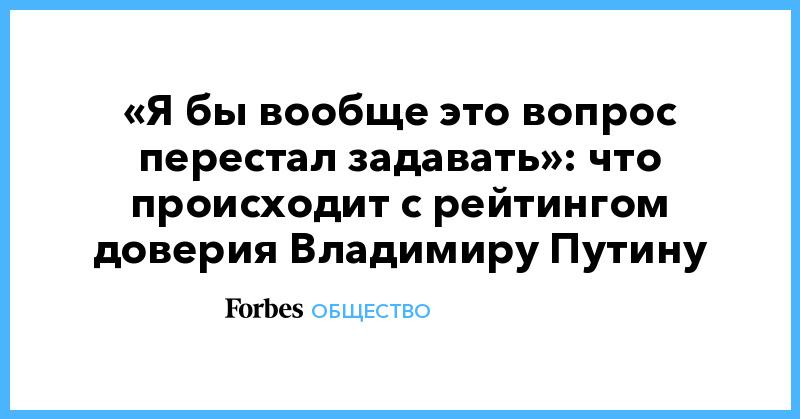 «Я бы вообще это вопрос перестал задавать»: что происходит с рейтингом доверия Владимиру Путину | Общество | Forbes.ru