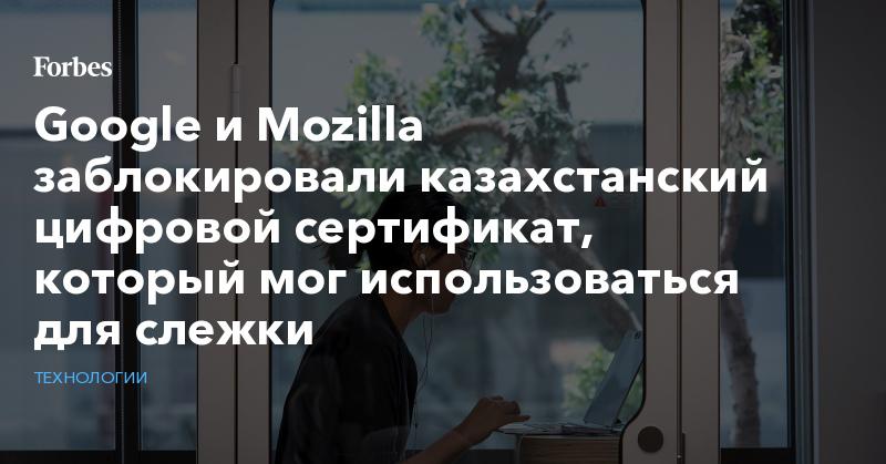 Google и Mozilla заблокировали казахстанский цифровой сертификат, который мог использоваться для слежки   Технологии   Forbes.ru