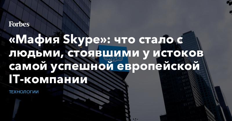 «Мафия Skype»: что стало с людьми, стоявшими у истоков самой успешной европейской IT-компании. Фото | Технологии | Forbes.ru