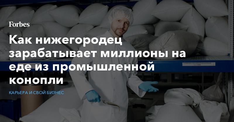 Как нижегородец зарабатывает миллионы на еде из промышленной конопли   Карьера и свой бизнес   Forbes.ru