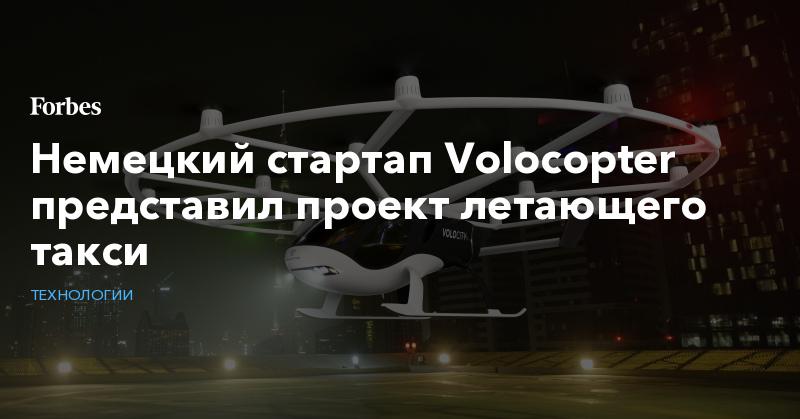Немецкий стартап Volocopter представил проект летающего такси   Технологии   Forbes.ru