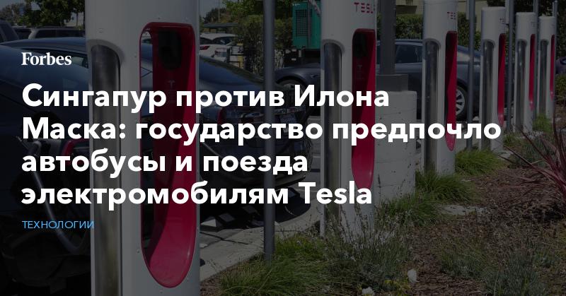 Сингапур против Илона Маска: государство предпочло автобусы и поезда электромобилям Tesla   Технологии   Forbes.ru