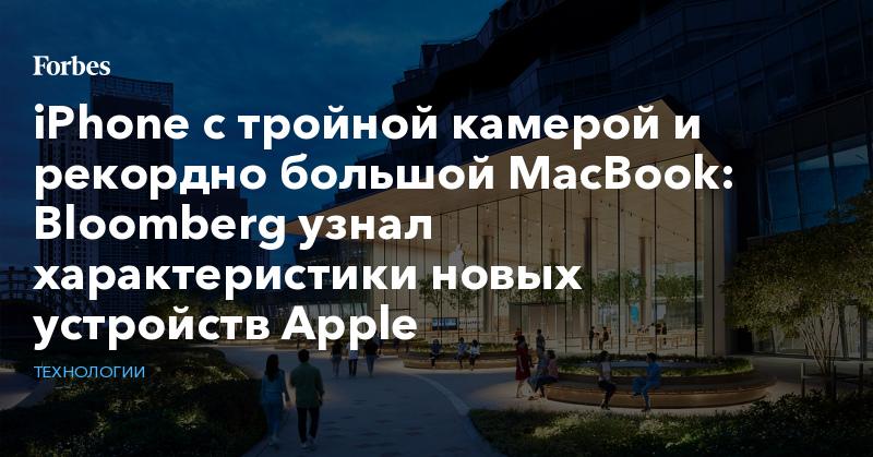 IPhone с тройной камерой и рекордно большой MacBook: Bloomberg узнал характеристики новых устройств Apple   Технологии   Forbes.ru
