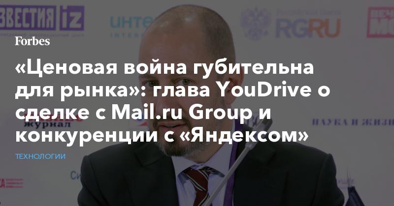«Ценовая война губительна для рынка»: глава YouDrive о сделке с Mail.ru Group и конкуренции с «Яндексом» | Технологии | Forbes.ru