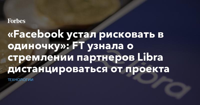 «Facebook устал рисковать в одиночку»: FT узнала о стремлении партнеров Libra дистанцироваться от проекта   Технологии   Forbes.ru