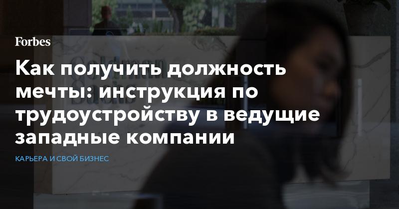 Как получить должность мечты: инструкция по трудоустройству в ведущие западные компании   Карьера и свой бизнес   Forbes.ru