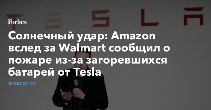 Солнечный удар: Amazon вслед за Walmart сообщил о пожаре из-за загоревшихся батарей от Tesla   Технологии   Forbes.ru
