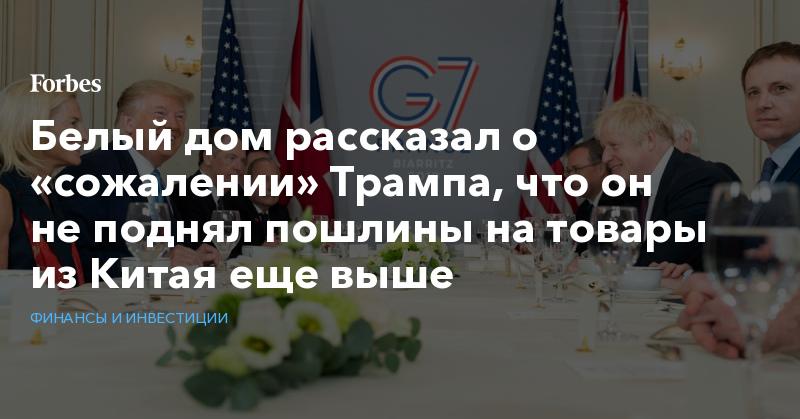 Белый дом рассказал о «сожалении» Трампа, что он не поднял пошлины на товары из Китая еще выше | Финансы и инвестиции | Forbes.ru