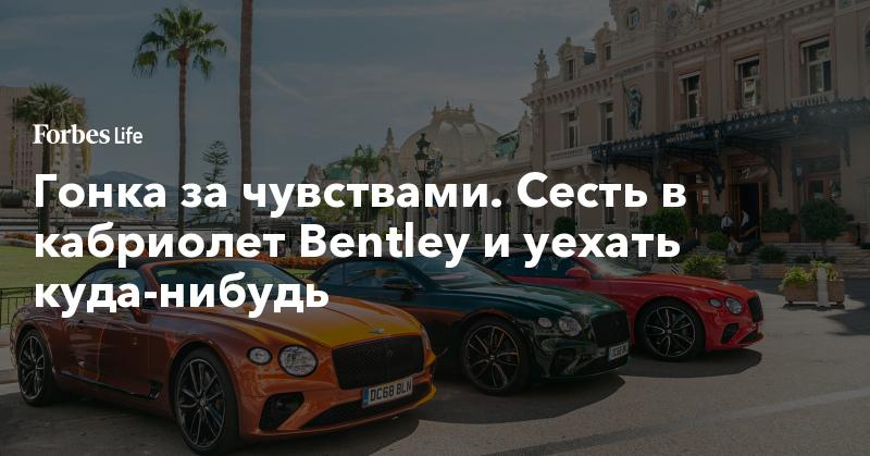Гонка за чувствами. Сесть в кабриолет Bentley и уехать куда-нибудь | ForbesLife | Forbes.ru