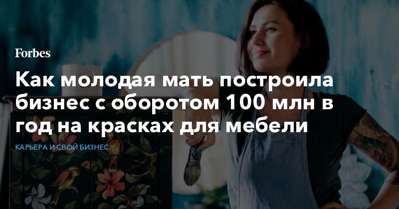 Как молодая мать построила бизнес с оборотом 100 млн в год на красках для мебели   Карьера и свой бизнес   Forbes.ru