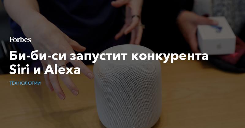 Би-би-си запустит конкурента Siri и Alexa | Технологии | Forbes.ru
