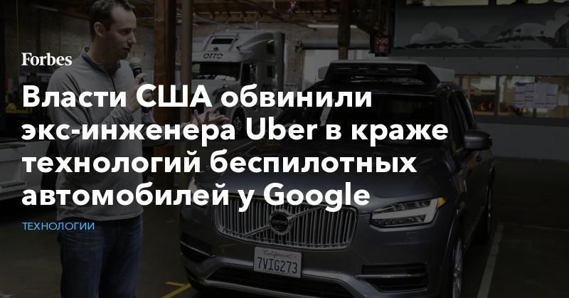 Власти США обвинили экс-инженера Uber в краже технологий беспилотных автомобилей у Google   Технологии   Forbes.ru
