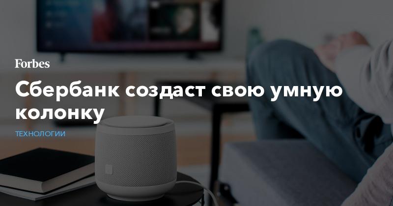 Сбербанк создаст свою умную колонку | Технологии | Forbes.ru