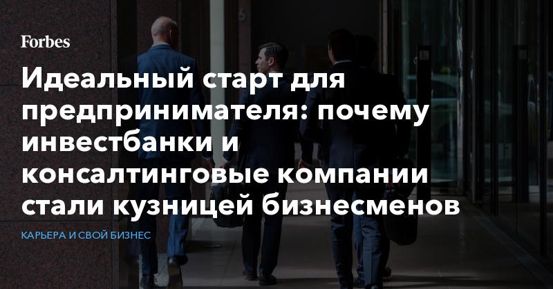 Идеальный старт для предпринимателя: почему инвестбанки и консалтинговые компании стали кузницей бизнесменов   Карьера и свой бизнес   Forbes.ru