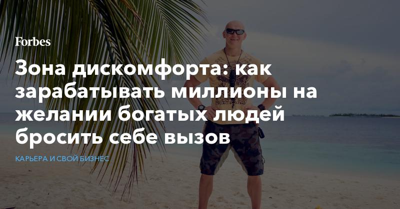 Зона дискомфорта: как зарабатывать миллионы на желании богатых людей бросить себе вызов   Карьера и свой бизнес   Forbes.ru