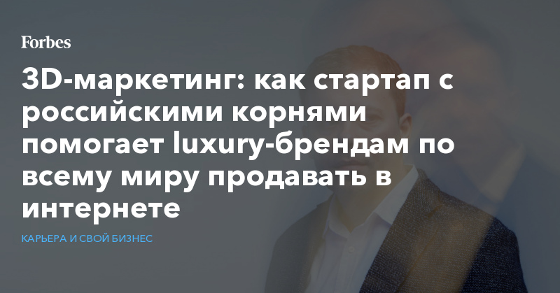 3D-маркетинг: как стартап с российскими корнями помогает luxury-брендам по всему миру продавать в интернете   Карьера и свой бизнес   Forbes.ru