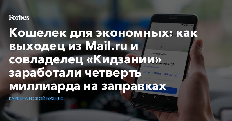 Кошелек для экономных: как выходец из Mail.ru и совладелец «Кидзании» заработали четверть миллиарда на заправках   Карьера и свой бизнес   Forbes.ru
