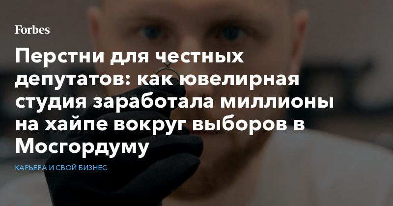 Перстни для честных депутатов: как ювелирная студия заработала миллионы на хайпе вокруг выборов в Мосгордуму   Карьера и свой бизнес   Forbes.ru