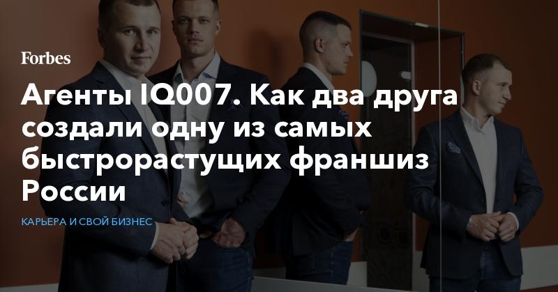Агенты IQ007. Как два друга создали одну из самых быстрорастущих франшиз России   Карьера и свой бизнес   Forbes.ru