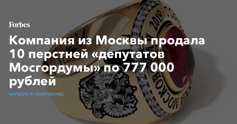 Компания из Москвы продала 10 перстней «депутатов Мосгордумы» по 777 000 рублей   Карьера и свой бизнес   Forbes.ru