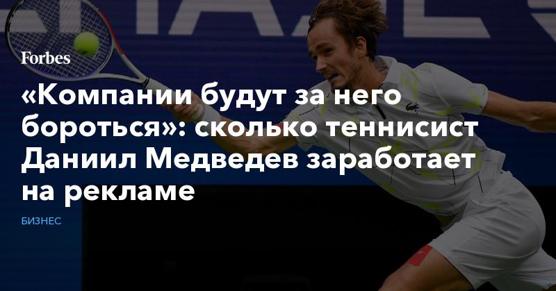 «Компании будут за него бороться»: сколько теннисист Даниил Медведев заработает на рекламе   Бизнес   Forbes.ru