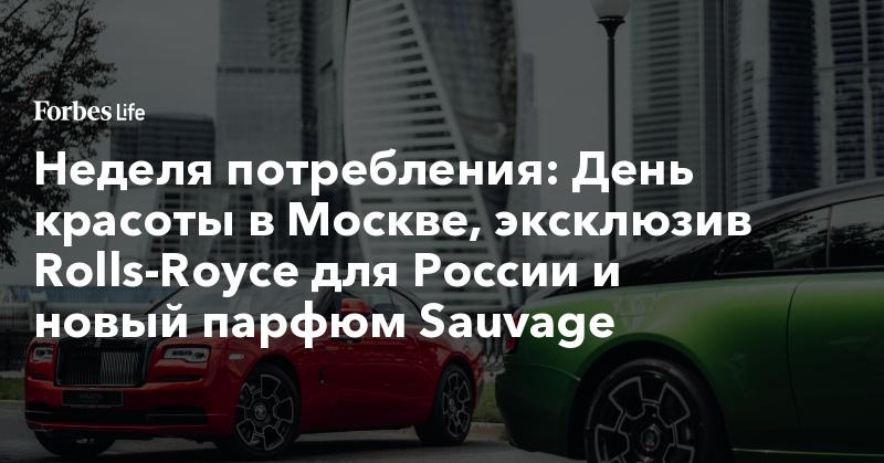 Неделя потребления: День красоты в Москве, эксклюзив Rolls-Royce для России и новый парфюм Sauvage. Фото | ForbesLife | Forbes.ru