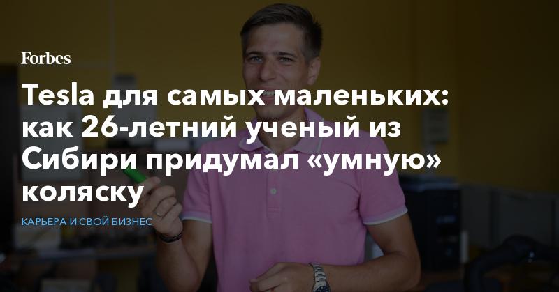 Tesla для самых маленьких: как 26-летний ученый из Сибири придумал «умную» коляску   Карьера и свой бизнес   Forbes.ru