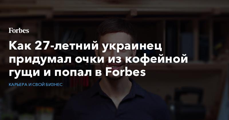 Как 27-летний украинец придумал очки из кофейной гущи и попал в Forbes   Карьера и свой бизнес   Forbes.ru
