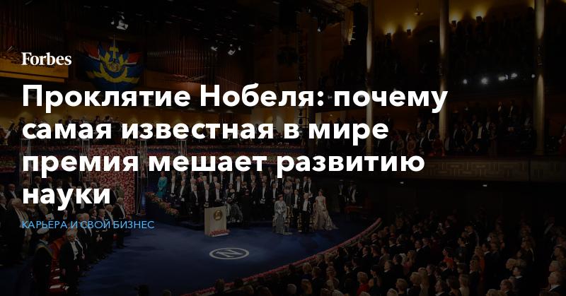 Проклятие Нобеля: почему самая известная в мире премия мешает развитию науки   Карьера и свой бизнес   Forbes.ru