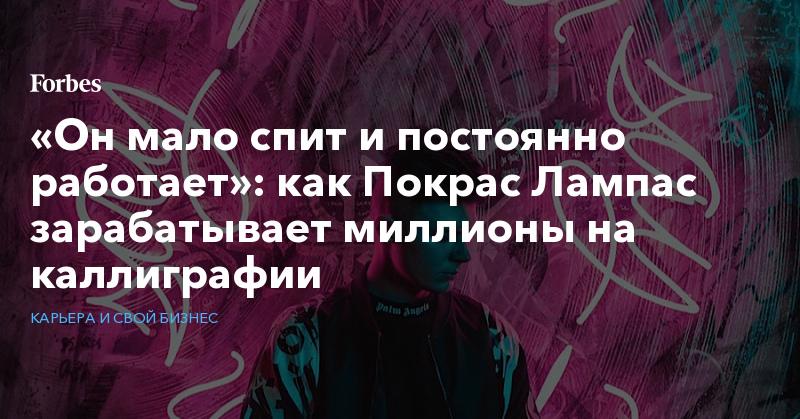«Он мало спит и постоянно работает»: как Покрас Лампас зарабатывает миллионы на каллиграфии   Карьера и свой бизнес   Forbes.ru